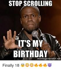 Birthday Memes 18 - stop scrolling it s my birthday memegenerator net finally 18