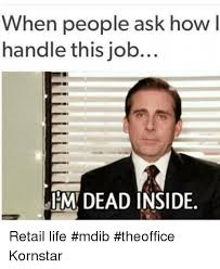 Retail Memes - when people ask how l handle this job dead inside retail life