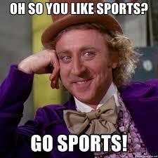 Sports Meme Generator - oh so you like sports go sports willy wonka meme generator