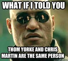 Chris Martin Meme - what if i told you thom yorke and chris martin are the same person