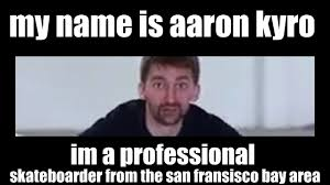 Skateboarding Memes - hi my name is aaron kyro i m a professional skateboarder from the
