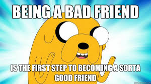 Bad Friend Meme - being a bad friend is the first step to becoming a sorta good