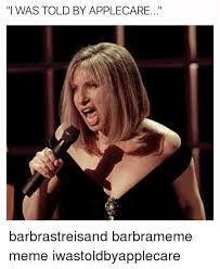 Barbra Streisand Meme - i was told by applecare barbrastreisand barbrameme meme