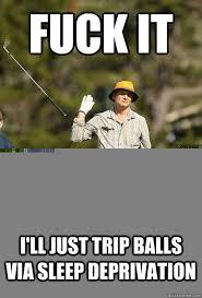 Sleep Deprived Meme - i ll just trip balls via sleep deprivation fuck it bill murray