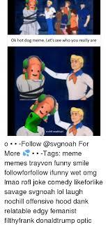 O Really Meme - ok hot dog meme let s see who you really are o shit waddup o