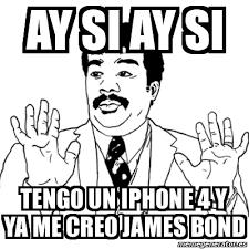 Iphone 4 Meme - meme ay si ay si ay si tengo un iphone 4 y ya me creo james bond