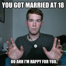 Happy Marriage Meme - you got married at 18 oo ahh i m happy for you young marriage