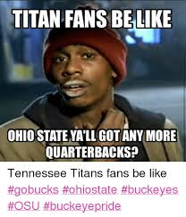 Funny Ohio State Memes - titan fans belike ohiostateyallgotany more quarterbacks tennessee