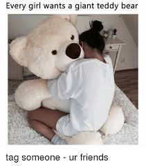 Bear Stuff Meme - every girl wants a giant teddy bear tag someone ur friends meme