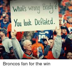 Broncos Fan Meme - whats wrong brady you look deflated broncos fan for the win nfl