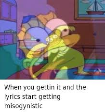 Simpson Memes - when you gettin it and the lyrics start getting misogynistic