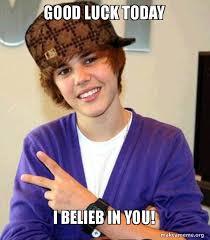 Good Luck Meme - good luck today i belieb in you justin bieber make a meme