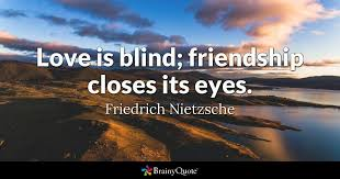 What Is Blind Love Is Blind Friendship Closes Its Eyes Friedrich Nietzsche
