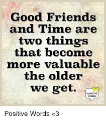Good Friends Meme - good friends and time are two things that become more valuable the
