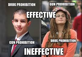 Liberal Memes - drug prohibition gun prohibition effective gun prohibition drug