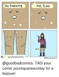 Freezing Meme - i m freezing goodbadcomics me too help o good bad comics tag your