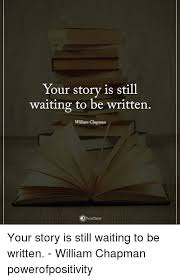 Your Story Meme - your story is still waiting to be written william chapman your story