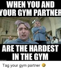 Gym Buddies Meme - when you and your gym partner are the hardest in the gym emegencom