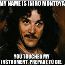 My Name Is Inigo Montoya Meme - my name is inigo montoya you touched my instrument prepare to die