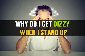 light headed dizzy when standing up do i get dizzy when i stand up