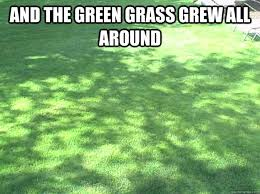 Grass Memes - and the green grass grew all around grass quickmeme