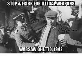 Stop Meme - stop frisk for illegalweapons memes warsaw ghetto1942 ghetto