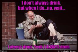 Meme Generator I Don T Always - bum drunk love i don t always drink but when i do no wait i