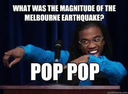 Melbourne Earthquake Meme - what was the magnitude of the melbourne earthquake pop pop
