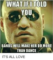 Bands Will Make Her Dance Meme - what ifi told you bands will make her do more than dance it s all