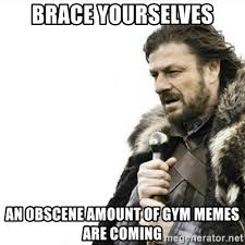 brace yourselves an obscene amount of gym memes are coming prepare