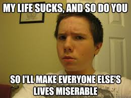 Funny Teenage Memes - my life sucks and so do you so i ll make everyone else s lives