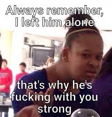 Be Strong Meme - always remember i left him alone thats why hes fucking with you