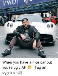 Nice Car Meme - 0 me me when you have a nice car but you re ugly af tag