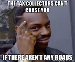 Chase You Meme - the tax collectors can t chase you if there aren t any roads