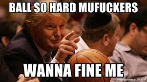 Ball So Hard Meme - ball so hard mufuckers wanna fine me trump basketball meme generator