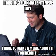 Reddit Meme Generator - i m single on valentine s day i have to make a meme about it for