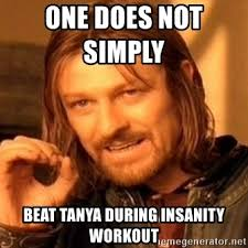 Insanity Workout Meme - one does not simply beat tanya during insanity workout one does