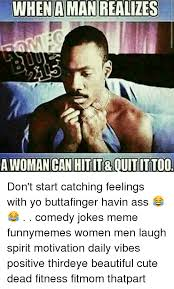 Funny Memes About Men - when aman realizes awomancanhtitrouititto0 don t start catching