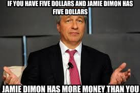 Jamie Meme - if you have five dollars and jamie dimon has five dollars jamie