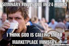 Finals Memes College - seminary finals are due maybe i m called to market place