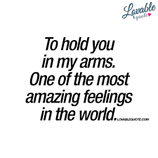 to hold you in my arms one of the most amazing feelings