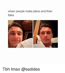 Flake Meme - when people make plans and then flake tbh lmao lmao meme on me me