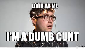Cunt Meme - look at me ima dumb cunt memes ima meme on astrologymemes com