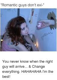 Romantic Memes - romantic guys don t exi you never know when the right guy will