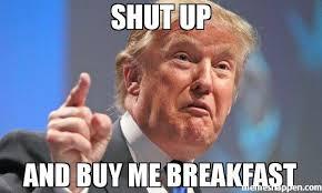 Shut Up Meme - shut up and buy me breakfast meme donald trump 38342 memeshappen