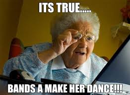 Bands Will Make Her Dance Meme - its true bands a make her dance grandma finds the