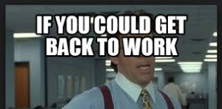 Get Back To Work Meme - if you could get back to work meme you best of the funny meme
