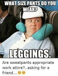 Funny Appropriate Memes - what size pants do you weared leggings are sweatpants appropriate