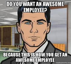 Employee Meme - do you want an awesome employee because this is how you get an
