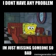 Missing Someone Meme - i dont have any problem im just missing someone so bad lonely